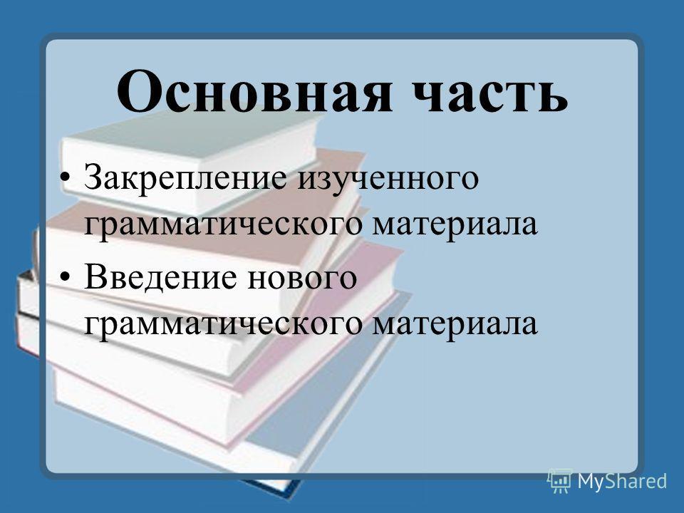Основная часть Закрепление изученного грамматического материала Введение нового грамматического материала