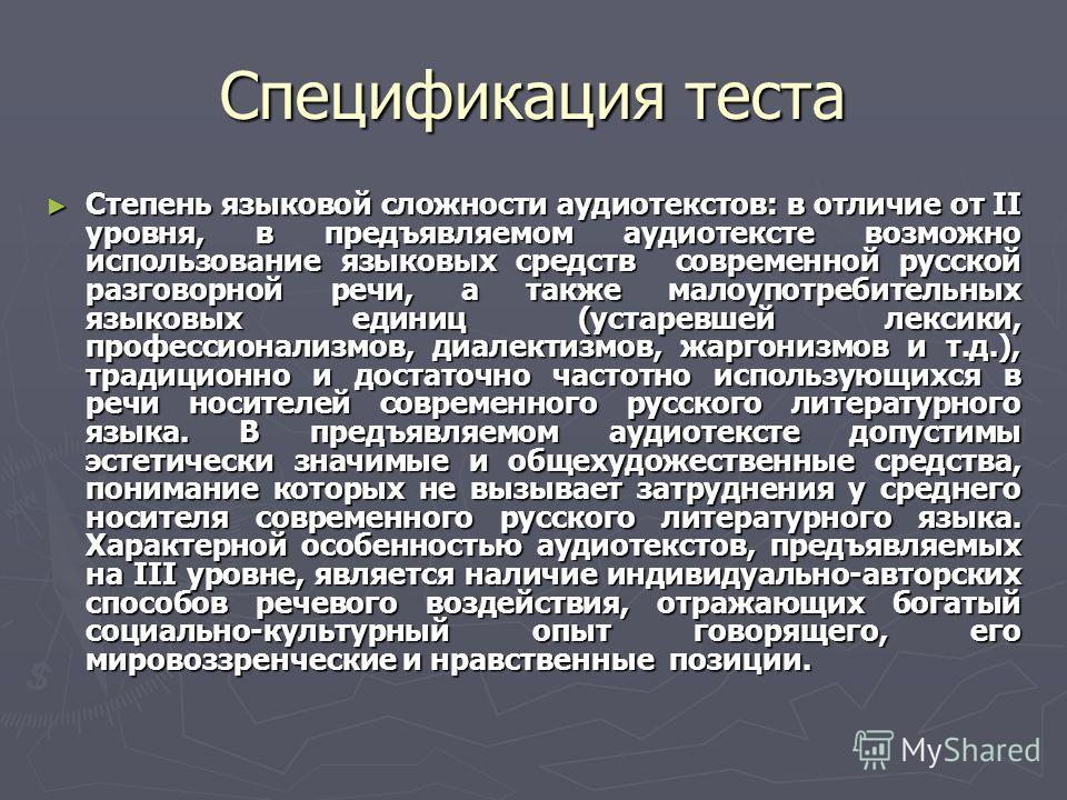 Спецификация теста Степень языковой сложности аудиотекстов: в отличие от II уровня, в предъявляемом аудиотексте возможно использование языковых средств современной русской разговорной речи, а также малоупотребительных языковых единиц (устаревшей лекс