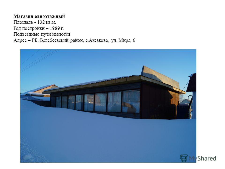 Магазин одноэтажный Площадь - 132 кв.м. Год постройки – 1989 г. Подъездные пути имеются Адрес – РБ, Белебеевский район, с.Аксаково, ул. Мира, 6