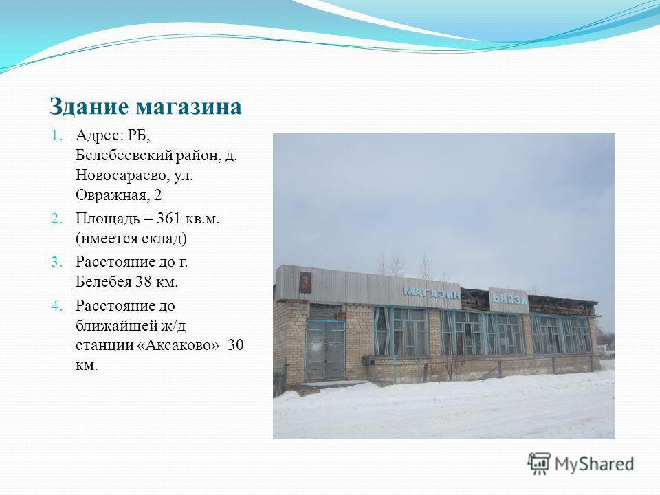 Здание магазина 1. Адрес: РБ, Белебеевский район, д. Новосараево, ул. Овражная, 2 2. Площадь – 361 кв.м. (имеется склад) 3. Расстояние до г. Белебея 38 км. 4. Расстояние до ближайшей ж/д станции «Аксаково» 30 км.