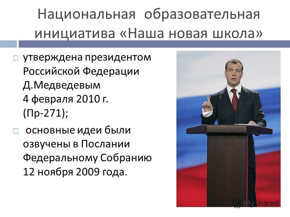 Национальная образовательная инициатива « Наша новая школа » утверждена президентом Российской Федерации Д. Медведевым 4 февраля 2010 г. ( Пр -271); основные идеи были озвучены в Послании Федеральному Собранию 12 ноября 2009 года.