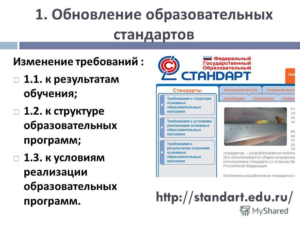 1. Обновление образовательных стандартов Изменение требований : 1.1. к результатам обучения ; 1.2. к структуре образовательных программ ; 1.3. к условиям реализации образовательных программ. http://standart.edu.ru/