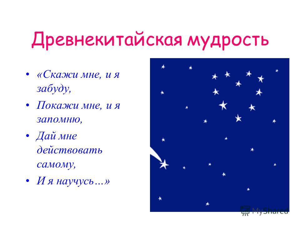 Древнекитайская мудрость «Скажи мне, и я забуду, Покажи мне, и я запомню, Дай мне действовать самому, И я научусь…»