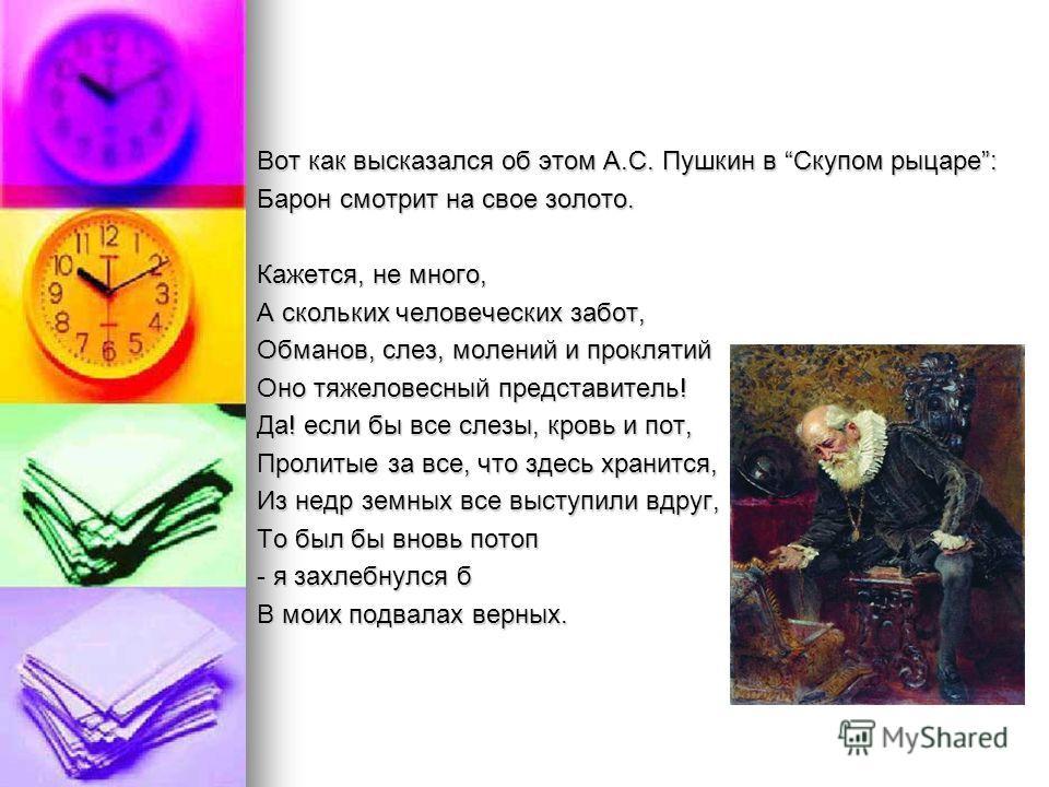 Вот как высказался об этом А.С. Пушкин в Скупом рыцаре: Барон смотрит на свое золото. Кажется, не много, А скольких человеческих забот, Обманов, слез, молений и проклятий Оно тяжеловесный представитель! Да! если бы все слезы, кровь и пот, Пролитые за