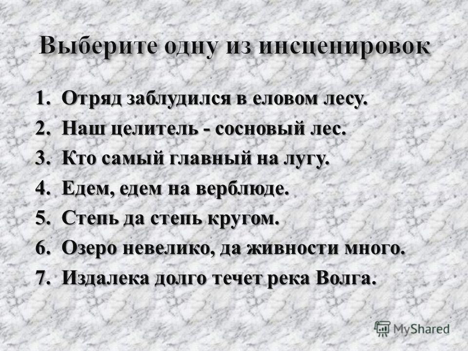 1. Отряд заблудился в еловом лесу. 2. Наш целитель - сосновый лес. 3. Кто самый главный на лугу. 4. Едем, едем на верблюде. 5. Степь да степь кругом. 6. Озеро невелико, да живности много. 7. Издалека долго течет река Волга.