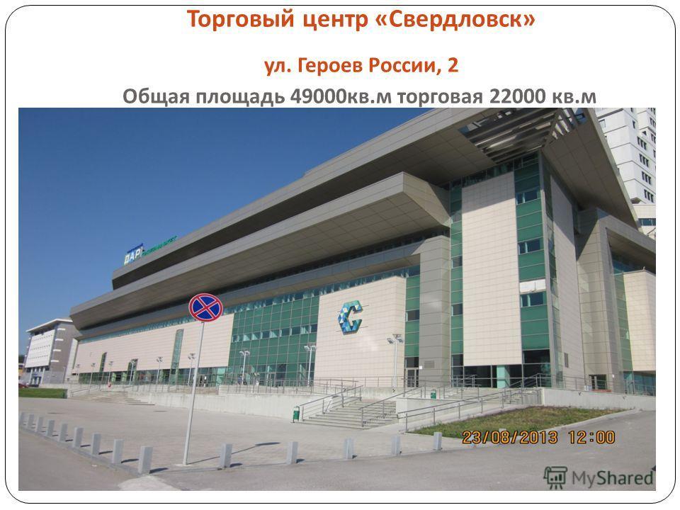 Торговый центр « Свердловск » ул. Героев России, 2 Общая площадь 49000 кв. м торговая 22000 кв. м