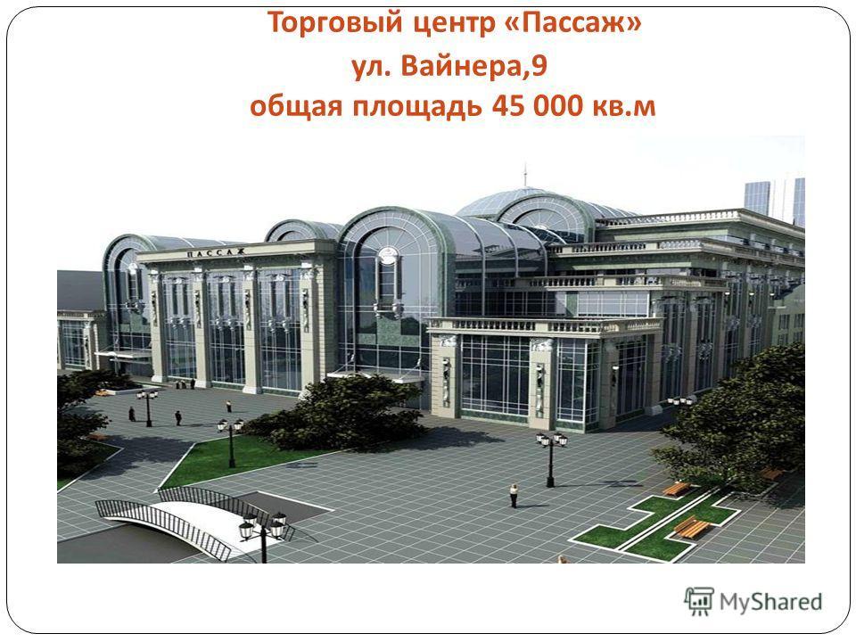 Торговый центр « Пассаж » ул. Вайнера,9 общая площадь 45 000 кв. м