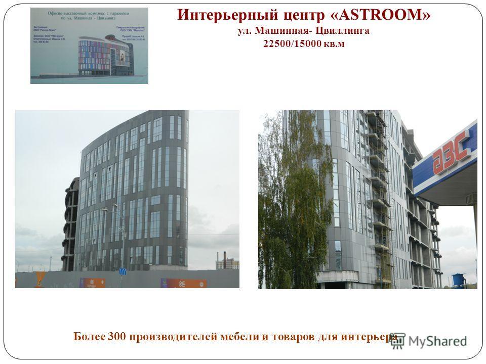 Интерьерный центр «ASTROOM» ул. Машинная- Цвиллинга 22500/15000 кв.м Более 300 производителей мебели и товаров для интерьера