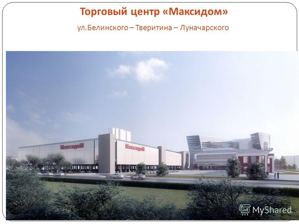 Торговый центр « Максидом » ул. Белинского – Тверитина – Луначарского