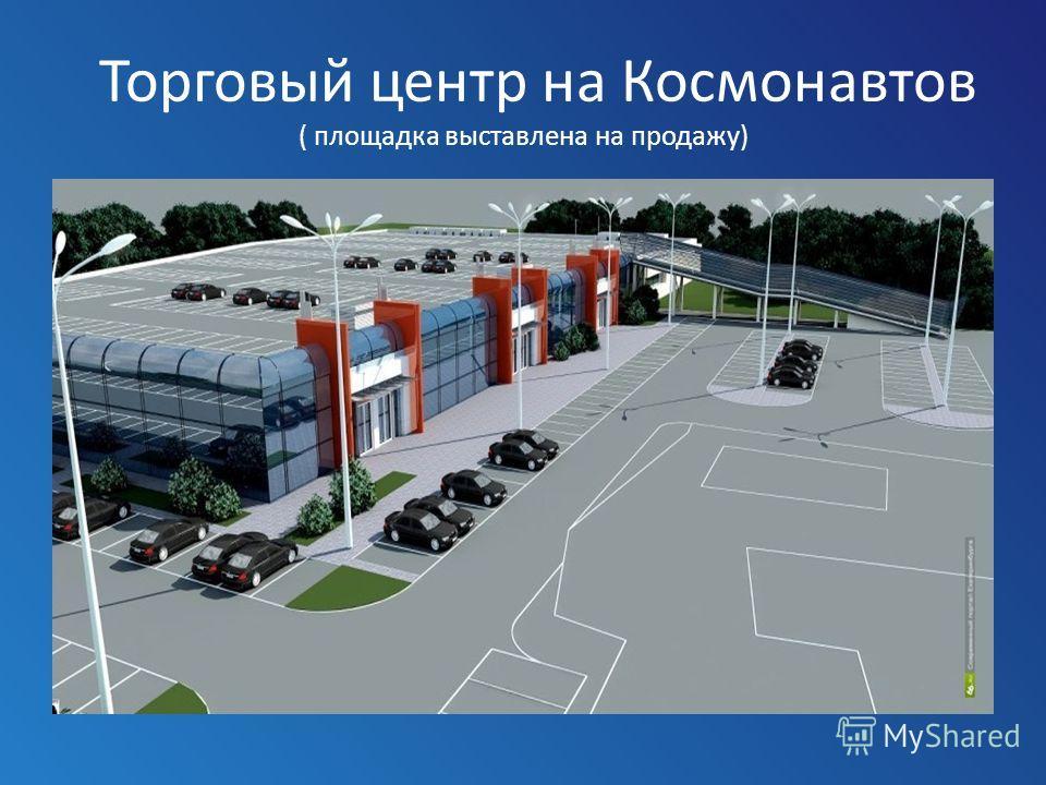 Торговый центр на Космонавтов ( площадка выставлена на продажу)