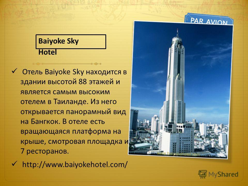Отель Baiyoke Sky находится в здании высотой 88 этажей и является самым высоким отелем в Таиланде. Из него открывается панорамный вид на Бангкок. В отеле есть вращающаяся платформа на крыше, смотровая площадка и 7 ресторанов. http://www.baiyokehotel.