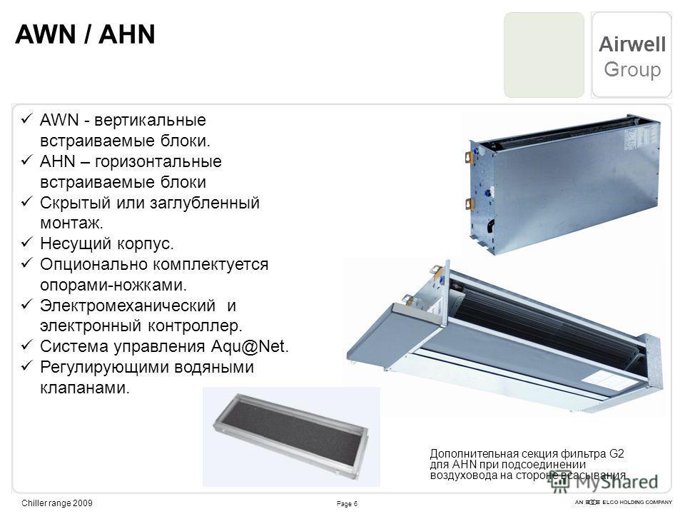 Page 6 Airwell Group Chiller range 2009 AWN / AHN AWN - вертикальные встраиваемые блоки. AHN – горизонтальные встраиваемые блоки Скрытый или заглубленный монтаж. Несущий корпус. Опционально комплектуется опорами-ножками. Электромеханический и электро