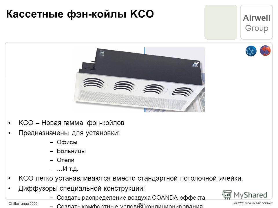 Page 9 Airwell Group Chiller range 2009 Кассетные фэн-койлы KCO KCO – Новая гамма фэн-койлов Предназначены для установки: –Офисы –Больницы –Отели –…И т.д. KCO легко устанавливаются вместо стандартной потолочной ячейки. Диффузоры специальной конструкц