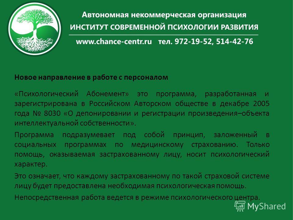 Новое направление в работе с персоналом «Психологический Абонемент» это программа, разработанная и зарегистрирована в Российском Авторском обществе в декабре 2005 года 8030 «О депонировании и регистрации произведения–объекта интеллектуальной собствен