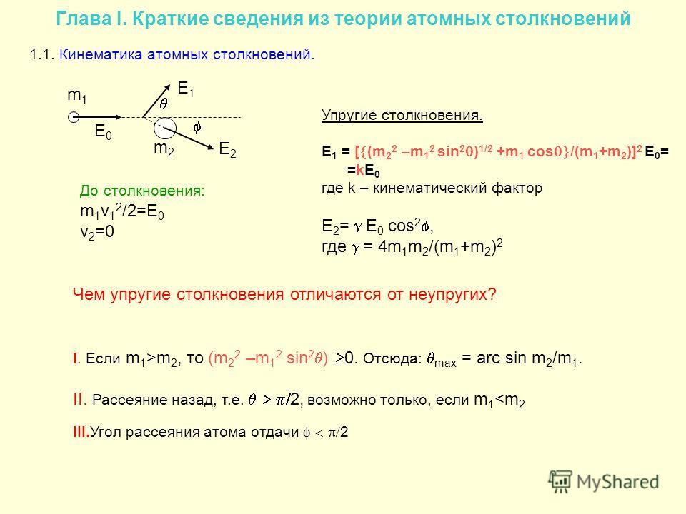 Глава I. Краткие сведения из теории атомных столкновений 1.1. Кинематика атомных столкновений. m1m1 E0E0 m2m2 E2E2 E1E1 Упругие столкновения. E 1 = [ (m 2 2 –m 1 2 sin 2 ) 1/2 +m 1 cos /(m 1 +m 2 )] 2 E 0 = =kE 0 где k – кинематический фактор E 2 = E