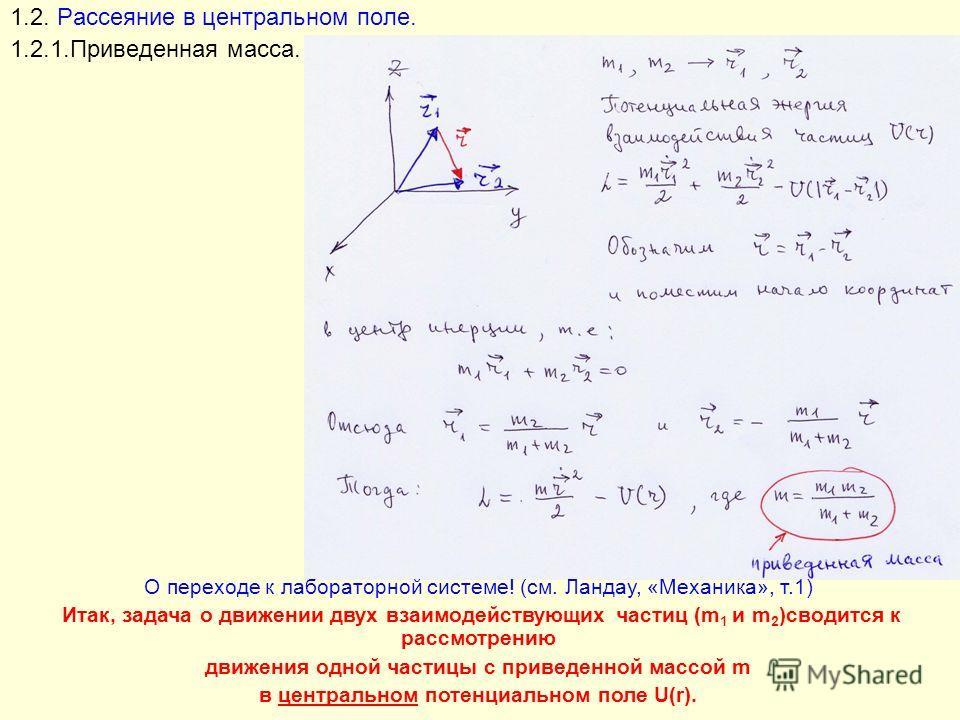1.2. Рассеяние в центральном поле. 1.2.1.Приведенная масса. О переходе к лабораторной системе! (см. Ландау, «Механика», т.1) Итак, задача о движении двух взаимодействующих частиц (m 1 и m 2 )сводится к рассмотрению движения одной частицы с приведенно