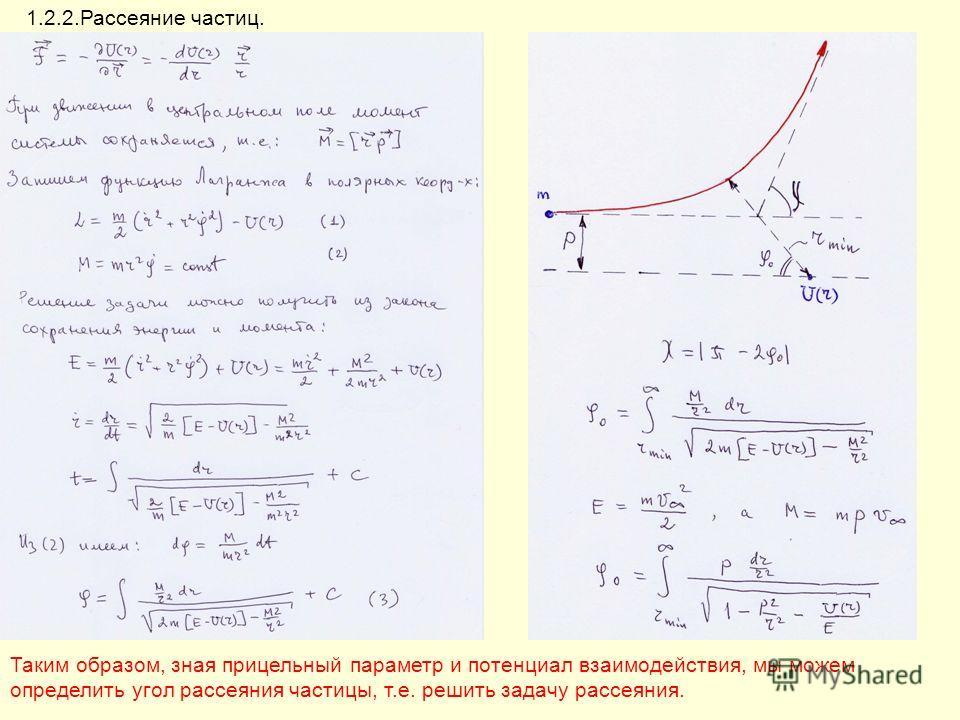 1.2.2.Рассеяние частиц. Таким образом, зная прицельный параметр и потенциал взаимодействия, мы можем определить угол рассеяния частицы, т.е. решить задачу рассеяния.