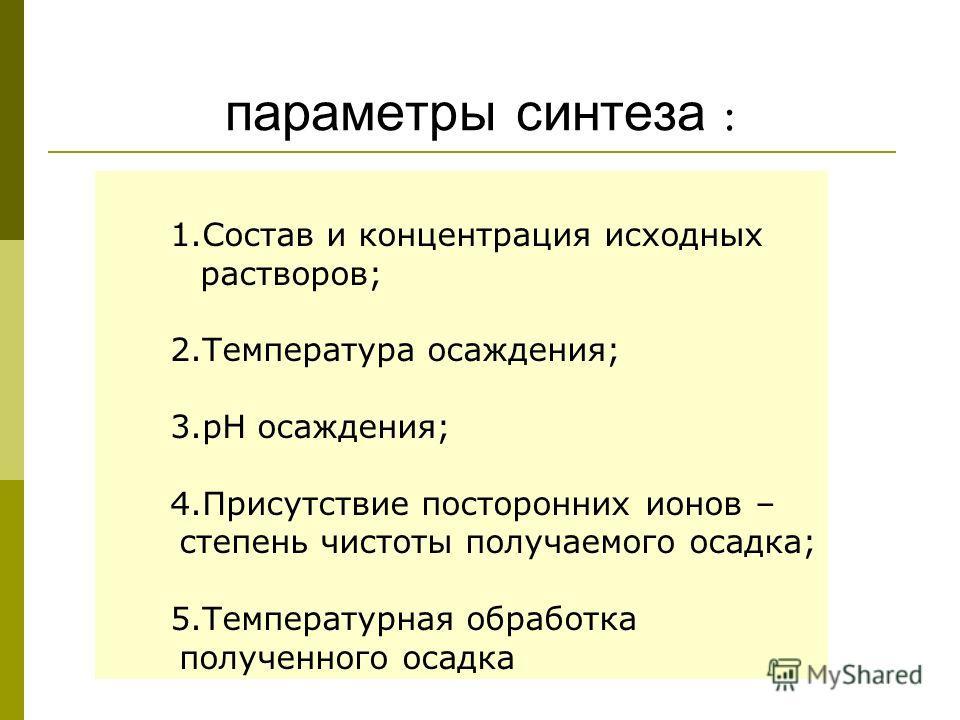 параметры синтеза : 1.Состав и концентрация исходных растворов; 2.Температура осаждения; 3.рН осаждения; 4.Присутствие посторонних ионов – степень чистоты получаемого осадка; 5.Температурная обработка полученного осадка