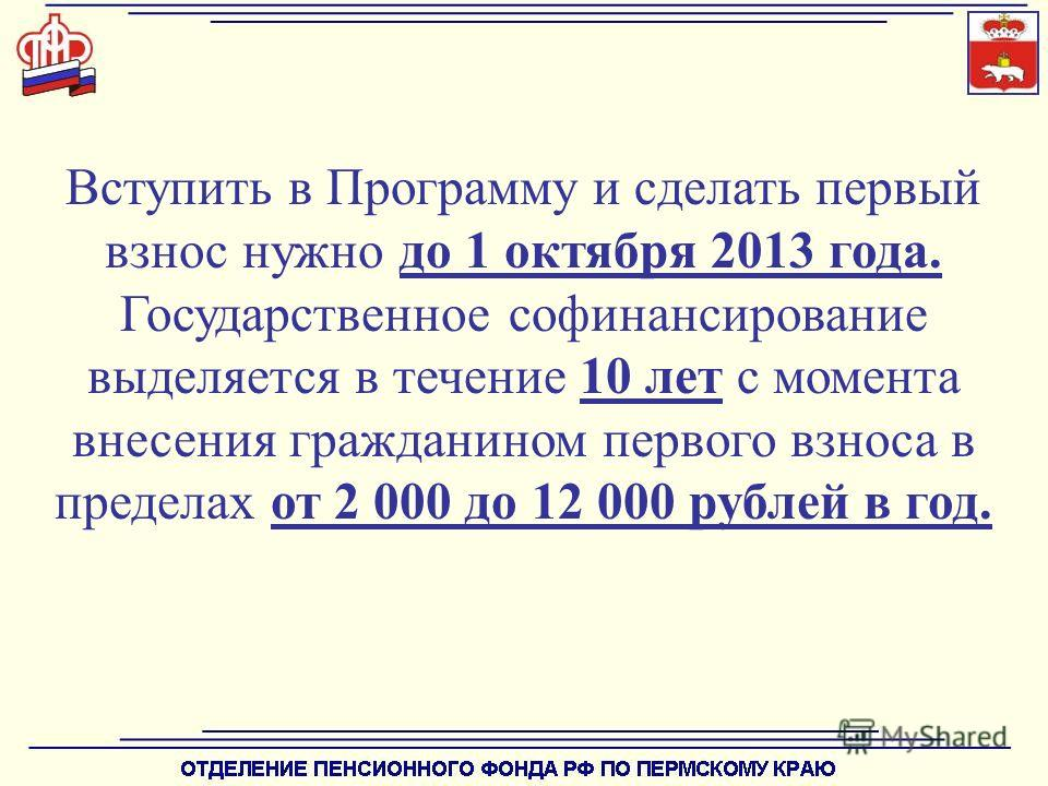 Вступить в Программу и сделать первый взнос нужно до 1 октября 2013 года. Государственное софинансирование выделяется в течение 10 лет с момента внесения гражданином первого взноса в пределах от 2 000 до 12 000 рублей в год.