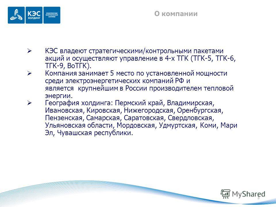 3 О компании КЭС владеют стратегическими/контрольными пакетами акций и осуществляют управление в 4-х ТГК (ТГК-5, ТГК-6, ТГК-9, ВоТГК). Компания занимает 5 место по установленной мощности среди электроэнергетических компаний РФ и является крупнейшим в