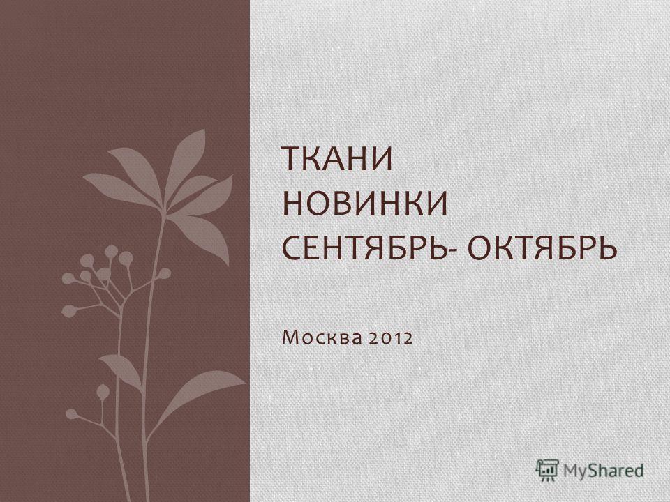 Москва 2012 ТКАНИ НОВИНКИ СЕНТЯБРЬ- ОКТЯБРЬ