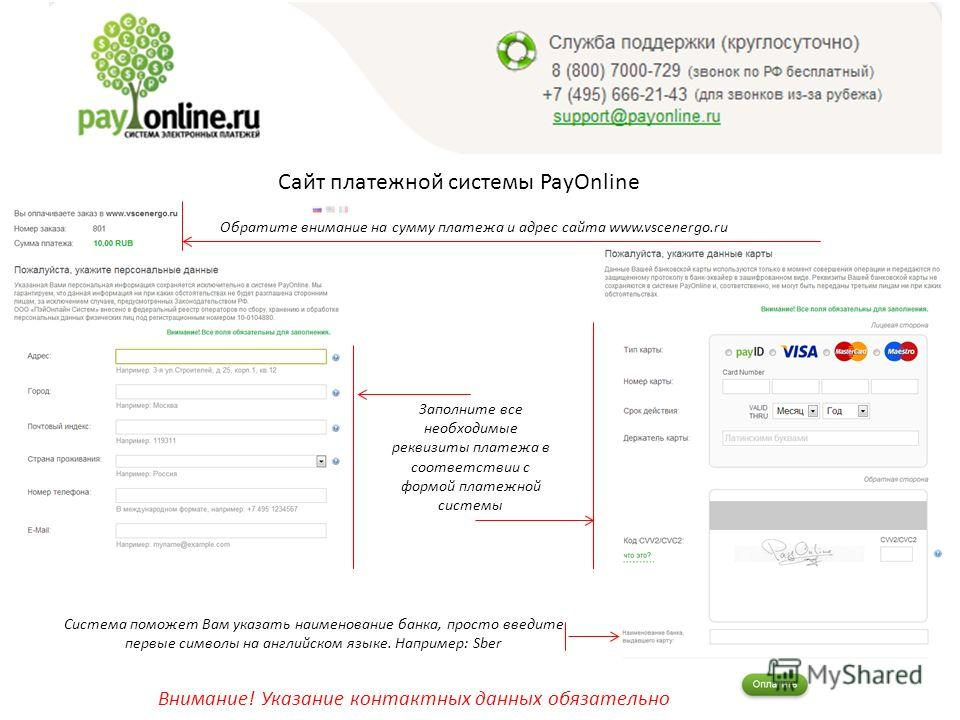 Сайт платежной системы PayOnline Обратите внимание на сумму платежа и адрес сайта www.vscenergo.ru Заполните все необходимые реквизиты платежа в соответствии с формой платежной системы Внимание! Указание контактных данных обязательно Система поможет