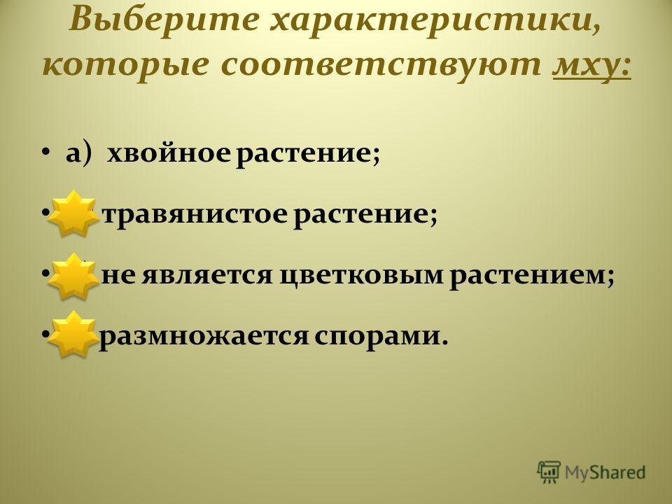 Выберите характеристики, которые соответствуют мху: а) хвойное растение; б) травянистое растение; в) не является цветковым растением; г) размножается спорами.