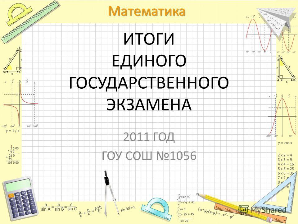Математика ИТОГИ ЕДИНОГО ГОСУДАРСТВЕННОГО ЭКЗАМЕНА 2011 ГОД ГОУ СОШ 1056