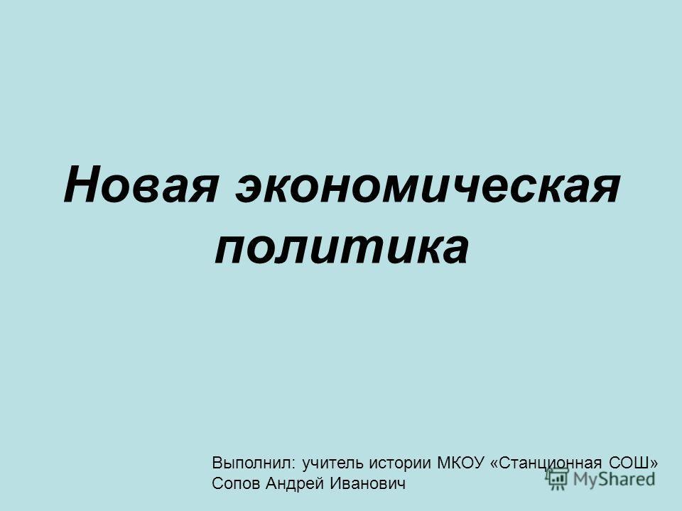 Новая экономическая политика Выполнил: учитель истории МКОУ «Станционная СОШ» Сопов Андрей Иванович