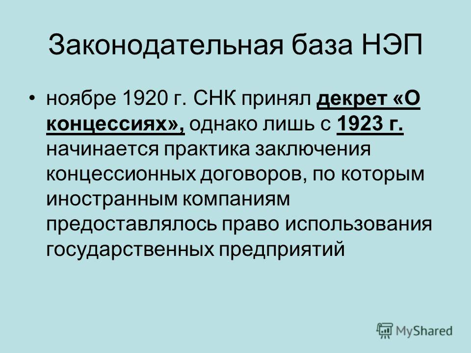 Законодательная база НЭП ноябре 1920 г. СНК принял декрет «О концессиях», однако лишь с 1923 г. начинается практика заключения концессионных договоров, по которым иностранным компаниям предоставлялось право использования государственных предприятий