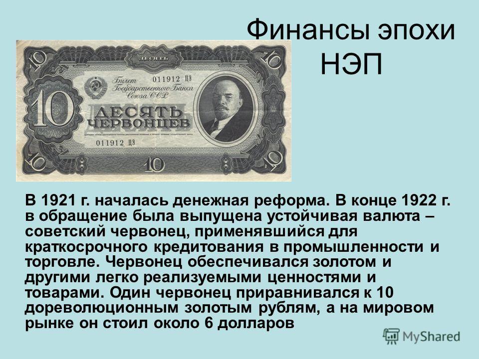 Финансы эпохи НЭП В 1921 г. началась денежная реформа. В конце 1922 г. в обращение была выпущена устойчивая валюта – советский червонец, применявшийся для краткосрочного кредитования в промышленности и торговле. Червонец обеспечивался золотом и други