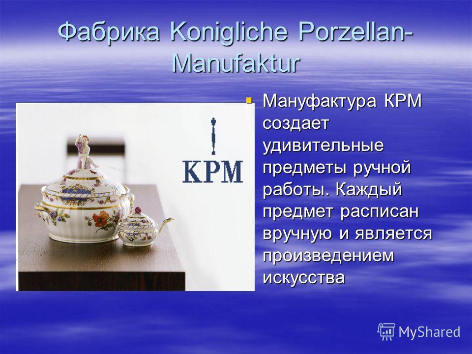 Фабрика Konigliche Porzellan- Manufaktur Мануфактура КРМ создает удивительные предметы ручной работы. Каждый предмет расписан вручную и является произведением искусства Мануфактура КРМ создает удивительные предметы ручной работы. Каждый предмет распи