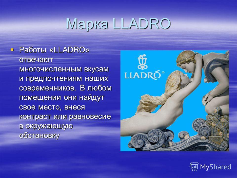 Марка LLADRO Работы «LLADRO» отвечают многочисленным вкусам и предпочтениям наших современников. В любом помещении они найдут свое место, внеся контраст или равновесие в окружающую обстановку Работы «LLADRO» отвечают многочисленным вкусам и предпочте