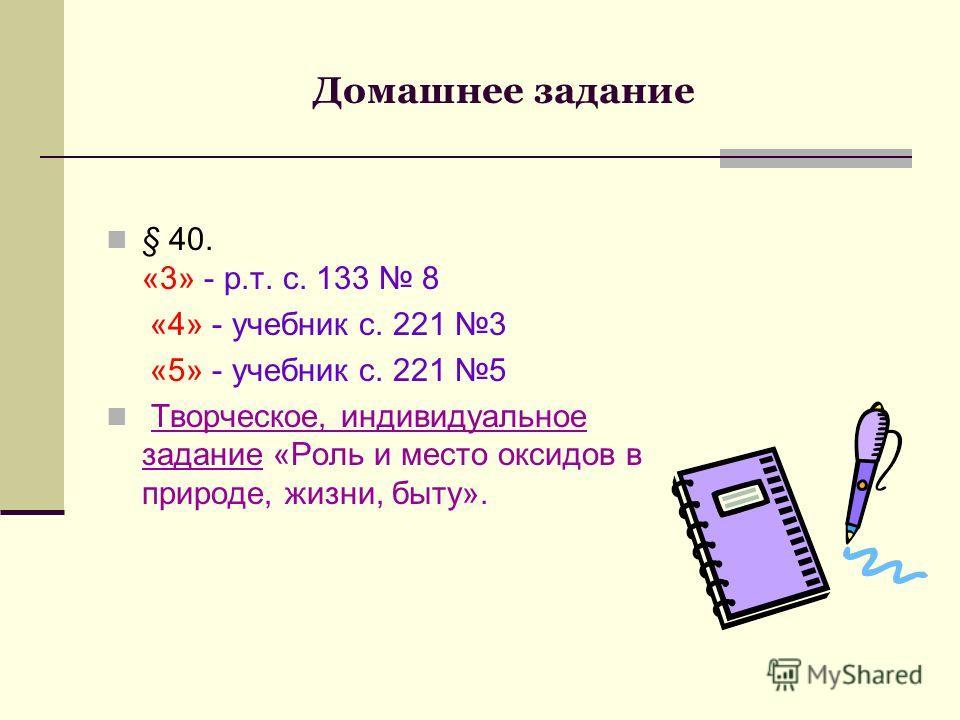 Домашнее задание § 40. «3» - р.т. с. 133 8 «4» - учебник с. 221 3 «5» - учебник с. 221 5 Творческое, индивидуальное задание «Роль и место оксидов в природе, жизни, быту».