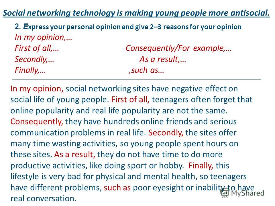 2. E xpress your personal opinion and give 2–3 reasons for your opinion In my opinion,… First of all,… Consequently/For example,… Secondly,… As a result,… Finally,…,such as… Social networking technology is making young people more antisocial. In my o