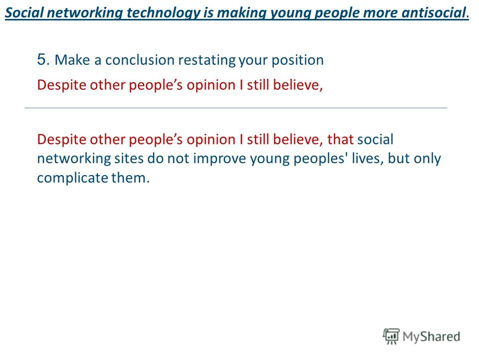 Social networking technology is making young people more antisocial. 5. Make a conclusion restating your position Despite other peoples opinion I still believe, Despite other peoples opinion I still believe, that social networking sites do not improv