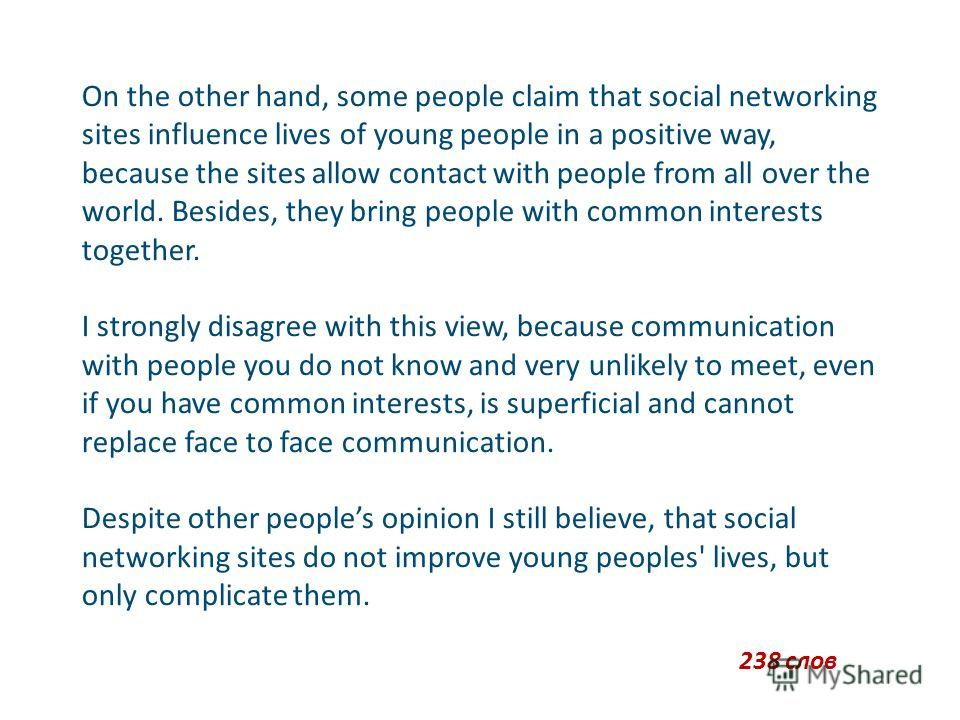 On the other hand, some people claim that social networking sites influence lives of young people in a positive way, because the sites allow contact with people from all over the world. Besides, they bring people with common interests together. I str