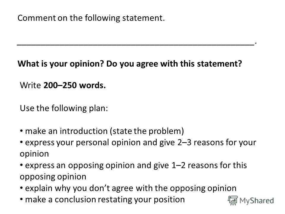 Write 200–250 words. Use the following plan: make an introduction (state the problem) express your personal opinion and give 2–3 reasons for your opinion express an opposing opinion and give 1–2 reasons for this opposing opinion explain why you dont
