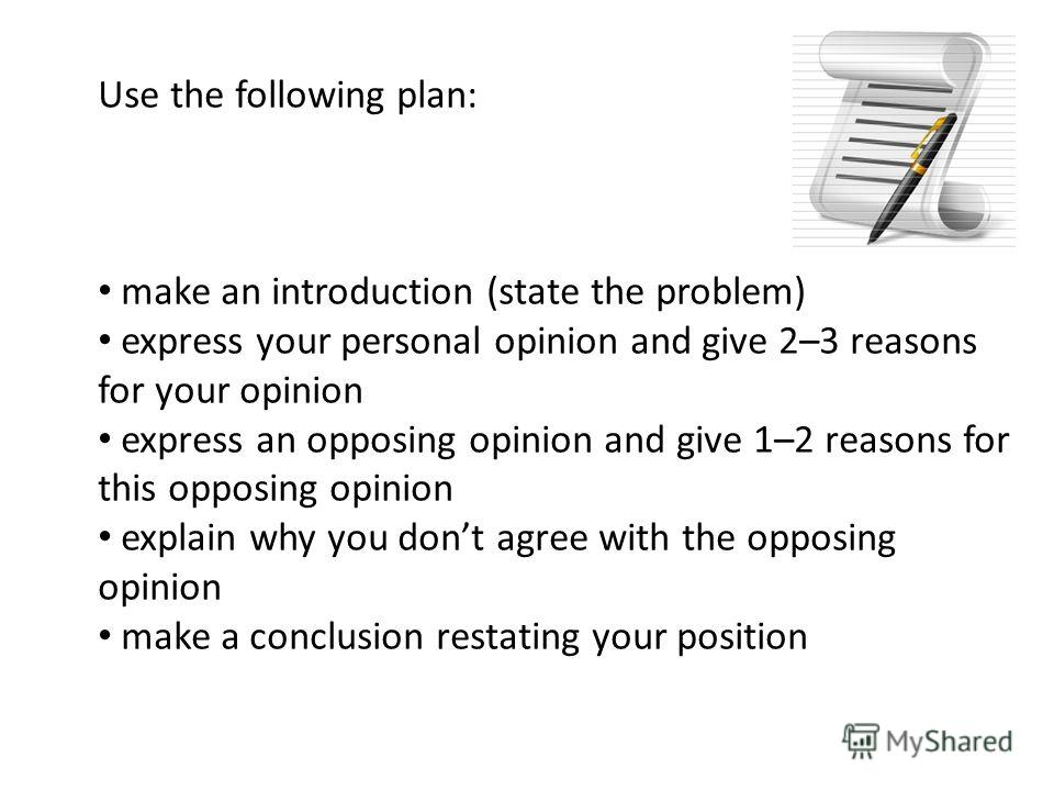Use the following plan: make an introduction (state the problem) express your personal opinion and give 2–3 reasons for your opinion express an opposing opinion and give 1–2 reasons for this opposing opinion explain why you dont agree with the opposi