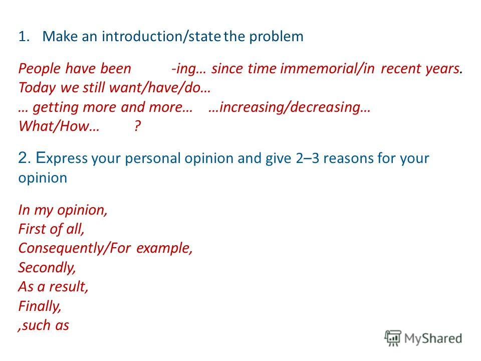 1.Make an introduction/state the problem People have been -ing… since time immemorial/in recent years. Today we still want/have/do… … getting more and more… …increasing/decreasing… What/How… ? 2. E xpress your personal opinion and give 2–3 reasons fo