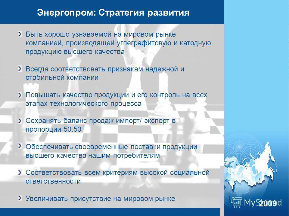 Энергопром: Стратегия развития Быть хорошо узнаваемой на мировом рынке компанией, производящей углеграфитовую и катодную продукцию высшего качества Всегда соответствовать признакам надежной и стабильной компании Повышать качество продукции и его конт