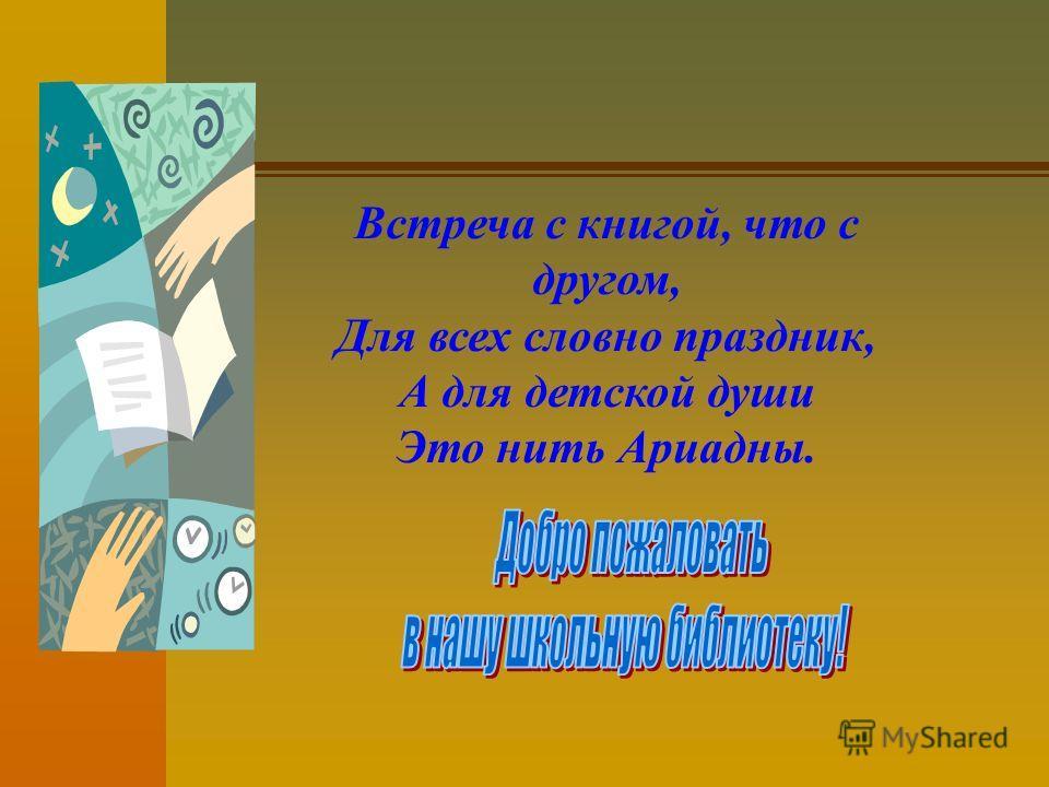 Встреча с книгой, что с другом, Для всех словно праздник, А для детской души Это нить Ариадны.