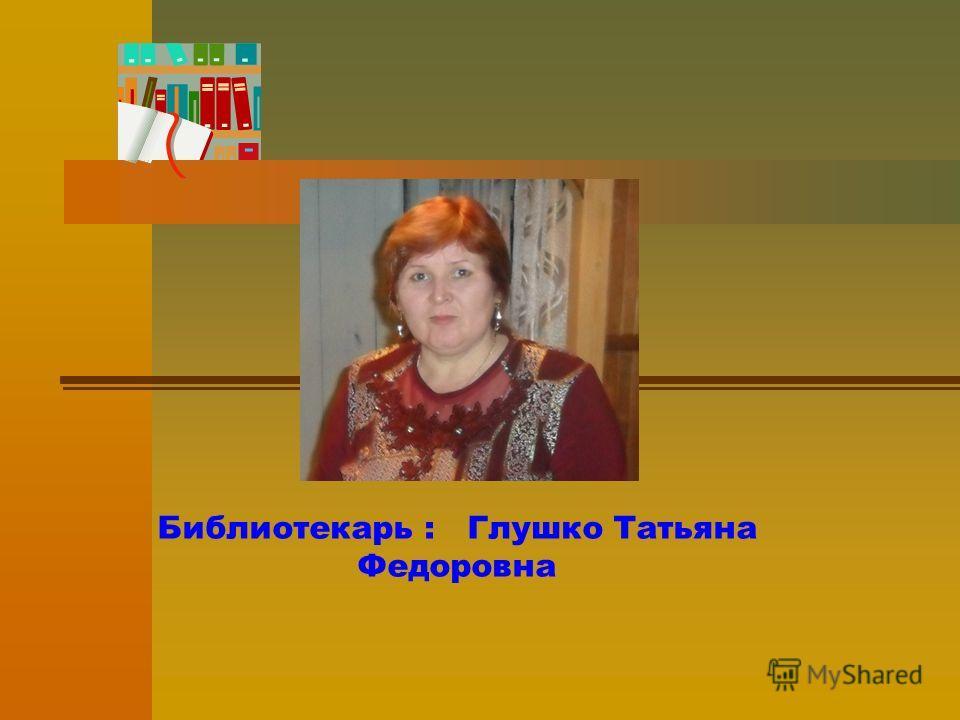 Библиотекарь : Глушко Татьяна Федоровна