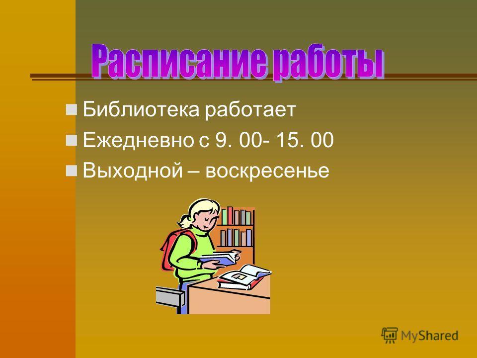 Библиотека работает Ежедневно с 9. 00- 15. 00 Выходной – воскресенье