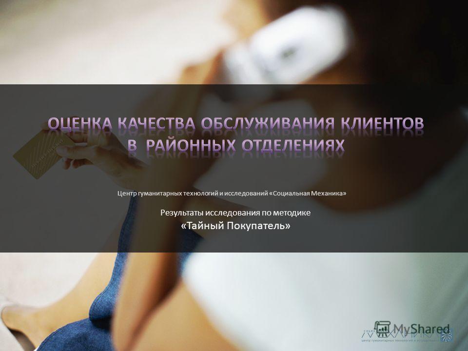 Результаты исследования по методике «Тайный Покупатель» Центр гуманитарных технологий и исследований «Социальная Механика»