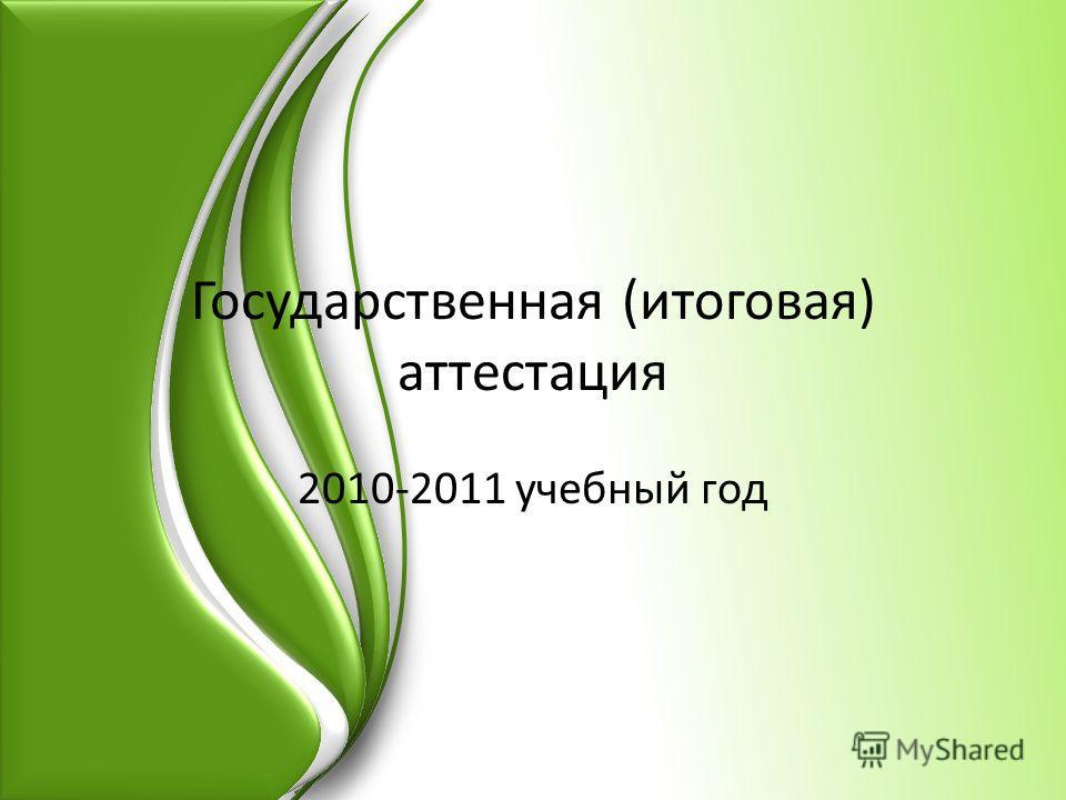 Государственная (итоговая) аттестация 2010-2011 учебный год
