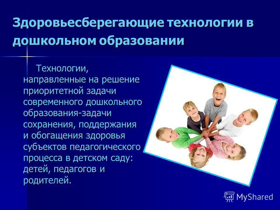 Здоровьесберегающие технологии в дошкольном образовании Технологии, направленные на решение приоритетной задачи современного дошкольного образования-задачи сохранения, поддержания и обогащения здоровья субъектов педагогического процесса в детском сад