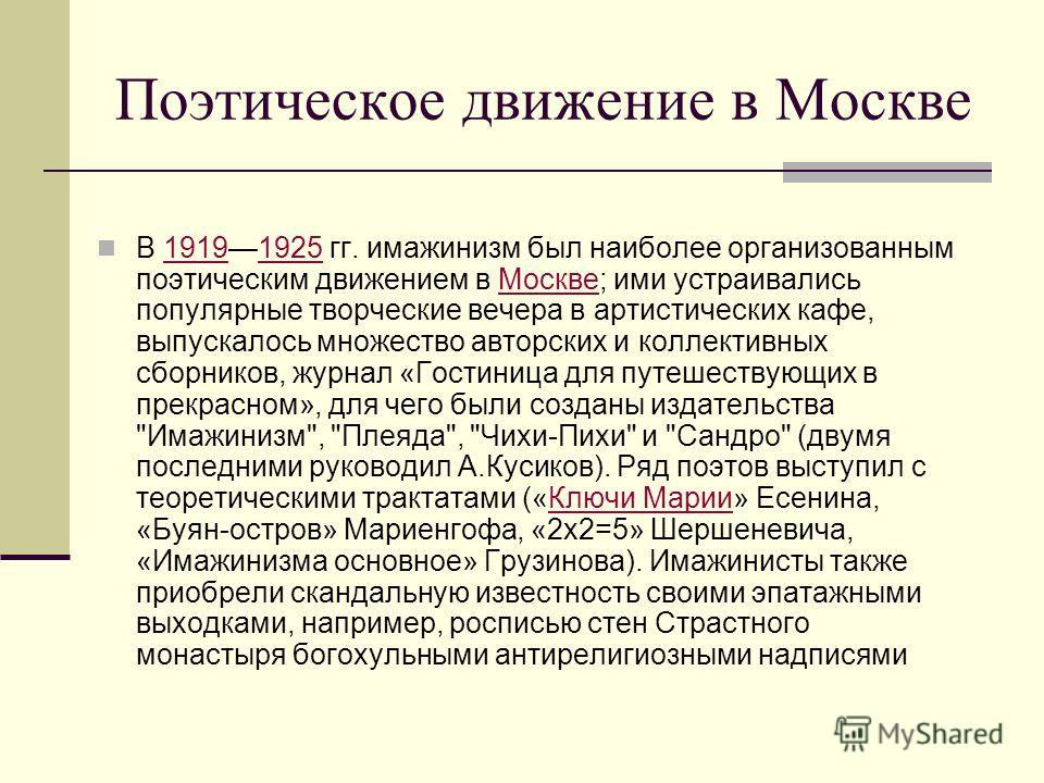 Поэтическое движение в Москве В 19191925 гг. имажинизм был наиболее организованным поэтическим движением в Москве; ими устраивались популярные творческие вечера в артистических кафе, выпускалось множество авторских и коллективных сборников, журнал «Г