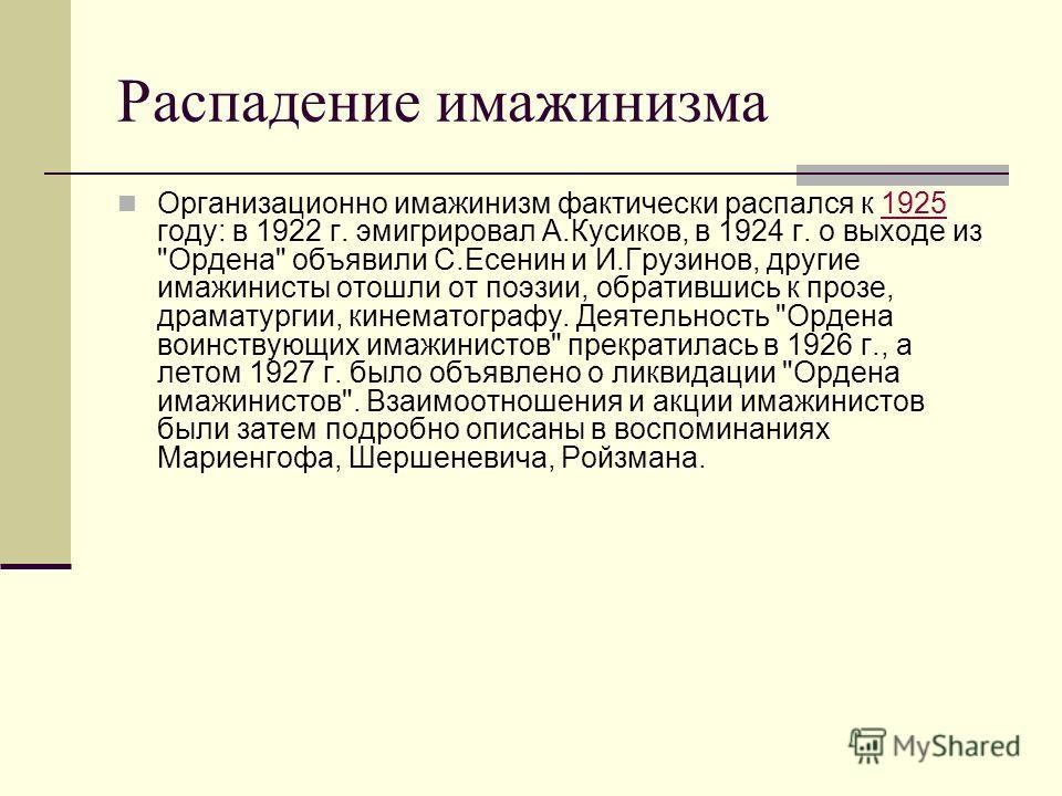 Распадение имажинизма Организационно имажинизм фактически распался к 1925 году: в 1922 г. эмигрировал А.Кусиков, в 1924 г. о выходе из
