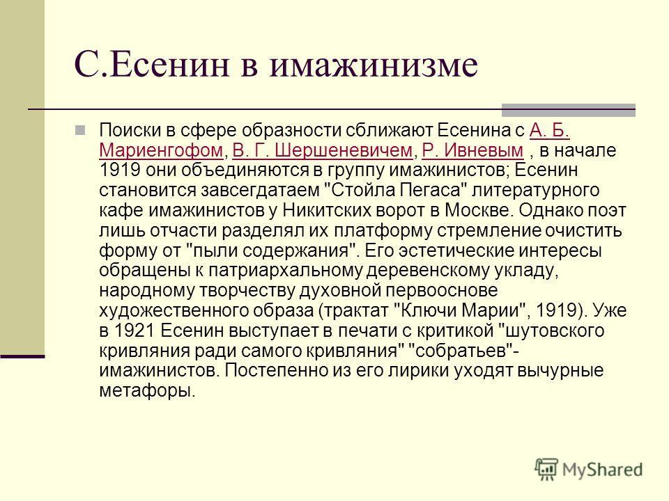 С.Есенин в имажинизме Поиски в сфере образности сближают Есенина с А. Б. Мариенгофом, В. Г. Шершеневичем, Р. Ивневым, в начале 1919 они объединяются в группу имажинистов; Есенин становится завсегдатаем